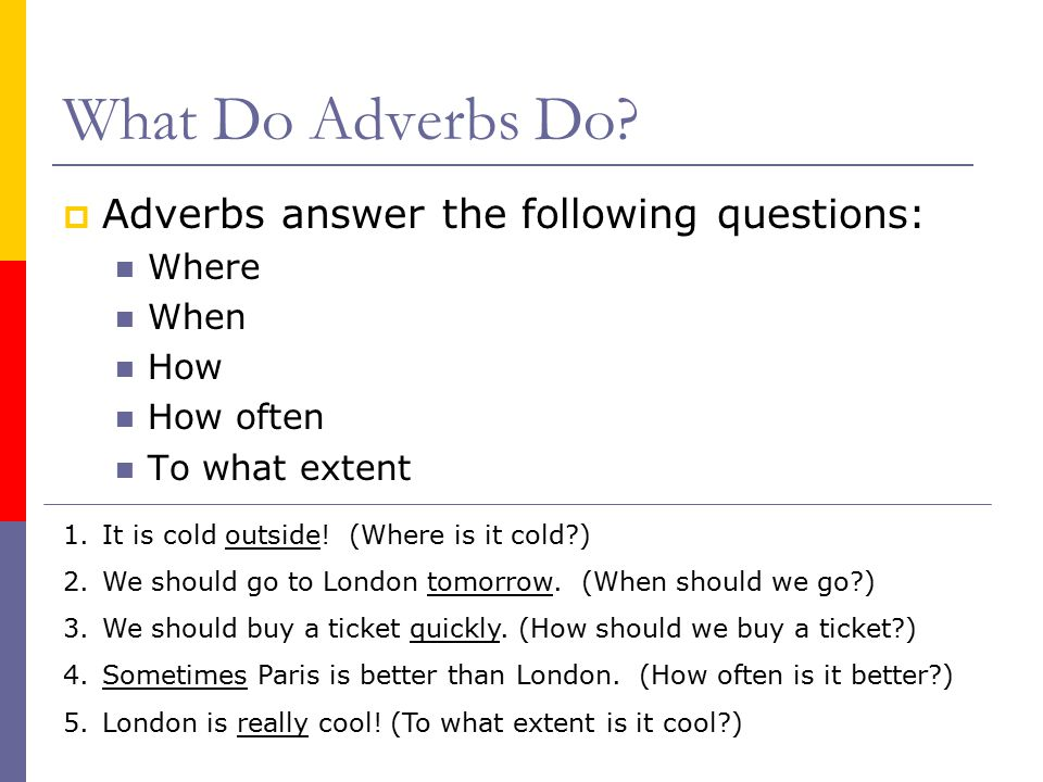 What Do Adverbs Do Adverbs answer the following questions: Where When