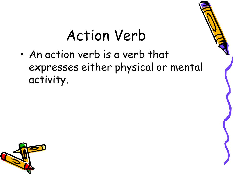 Action Verb An action verb is a verb that expresses either physical or mental activity.