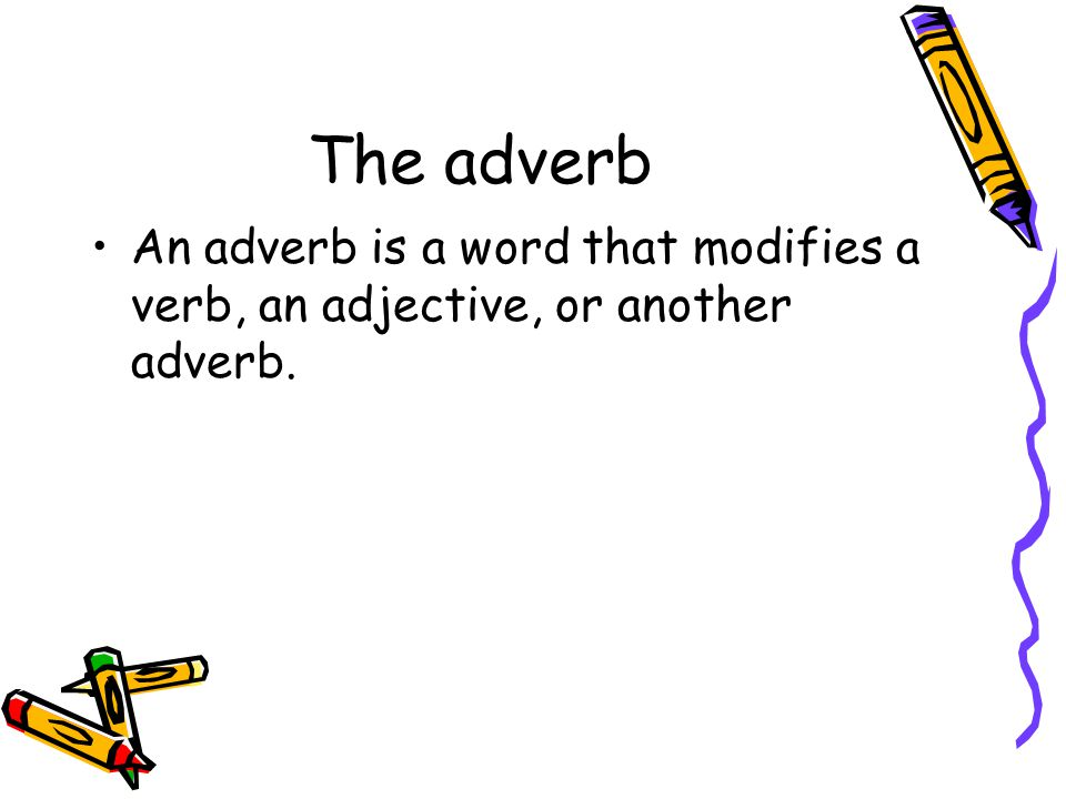 The adverb An adverb is a word that modifies a verb, an adjective, or another adverb.