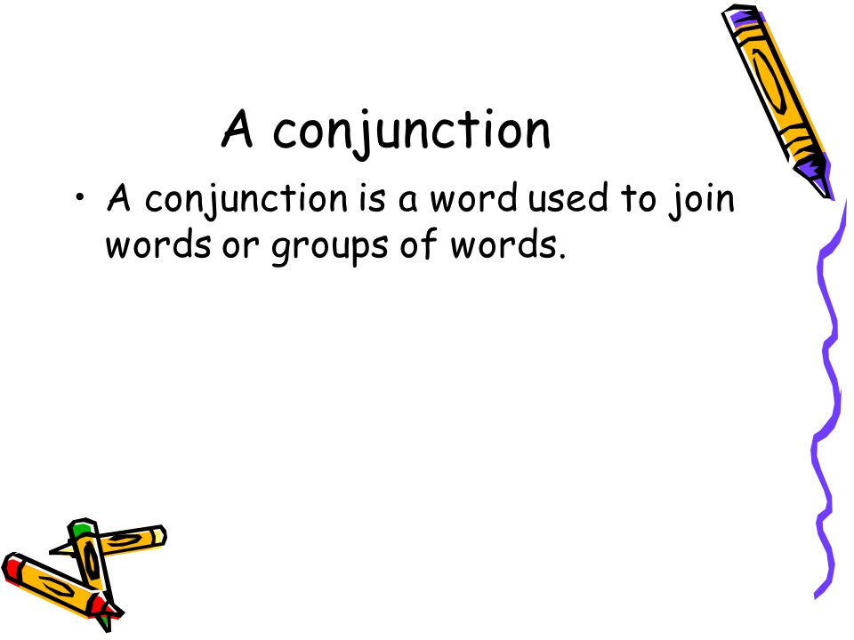 A conjunction A conjunction is a word used to join words or groups of words.