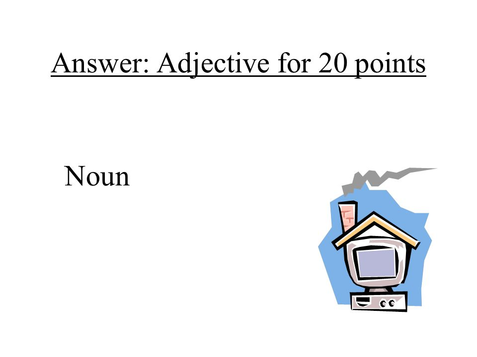 Answer: Adjective for 20 points