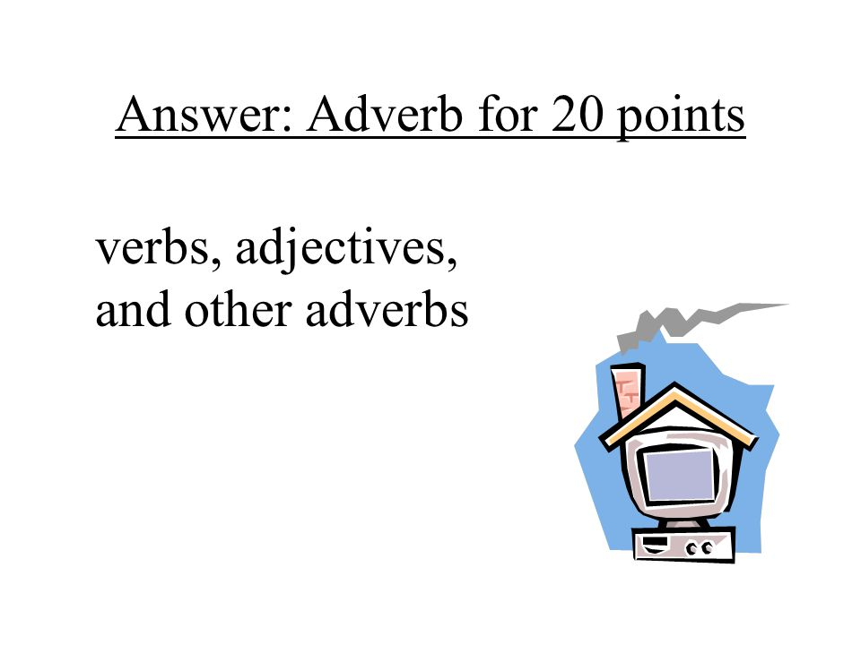 Answer: Adverb for 20 points