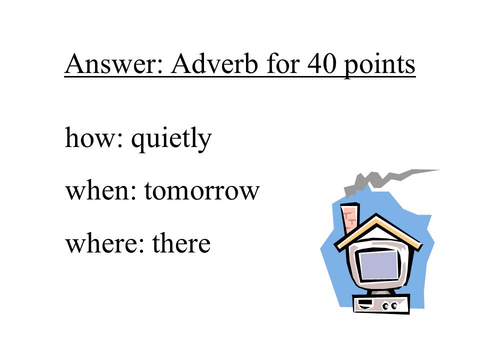 Answer: Adverb for 40 points