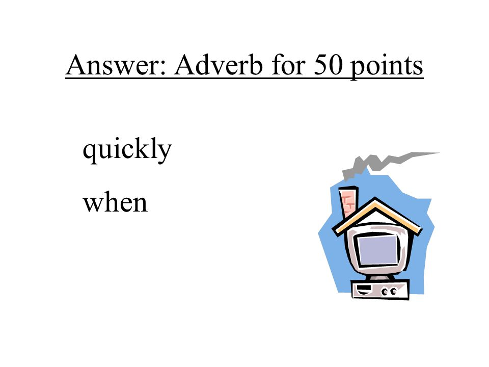 Answer: Adverb for 50 points