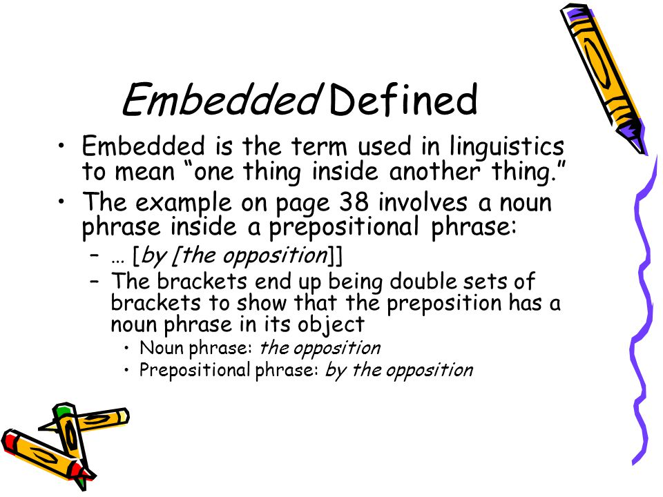 Embedded Defined Embedded is the term used in linguistics to mean one thing inside another thing.
