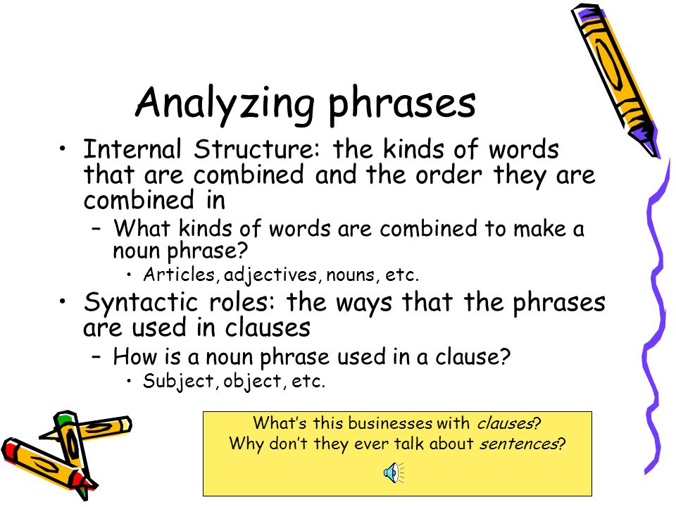 Analyzing phrases Internal Structure: the kinds of words that are combined and the order they are combined in.