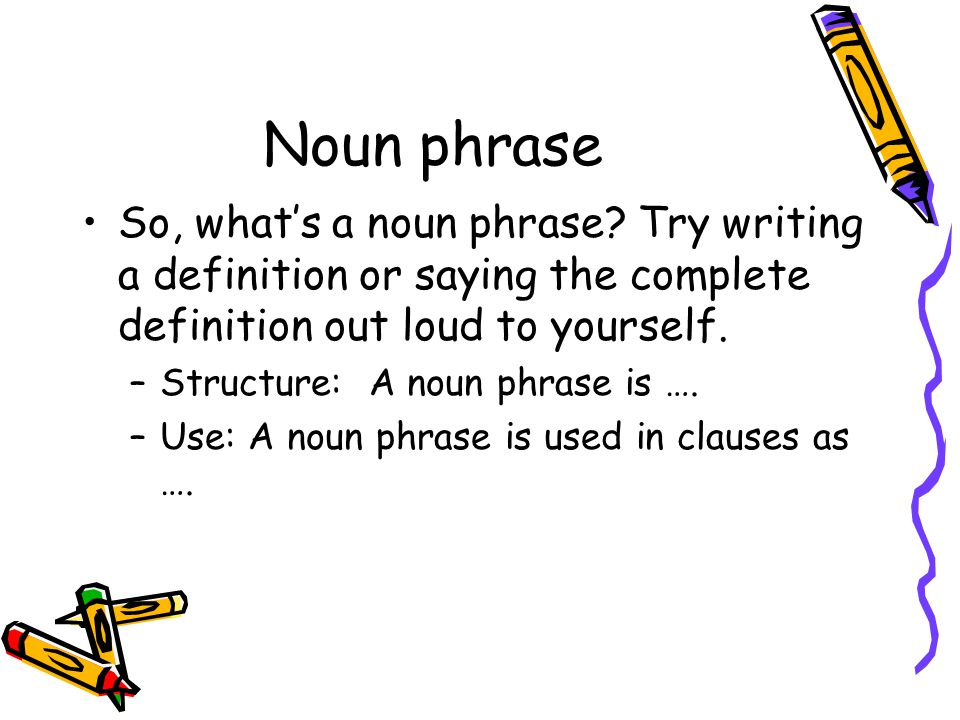 Noun phrase So, what's a noun phrase Try writing a definition or saying the complete definition out loud to yourself.
