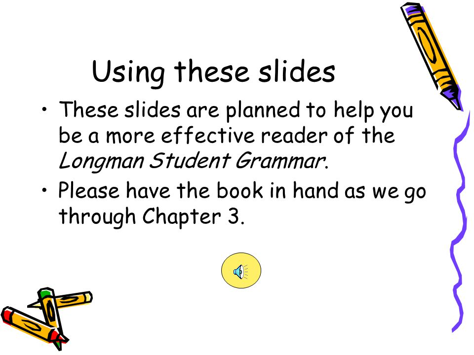 Using these slides These slides are planned to help you be a more effective reader of the Longman Student Grammar.