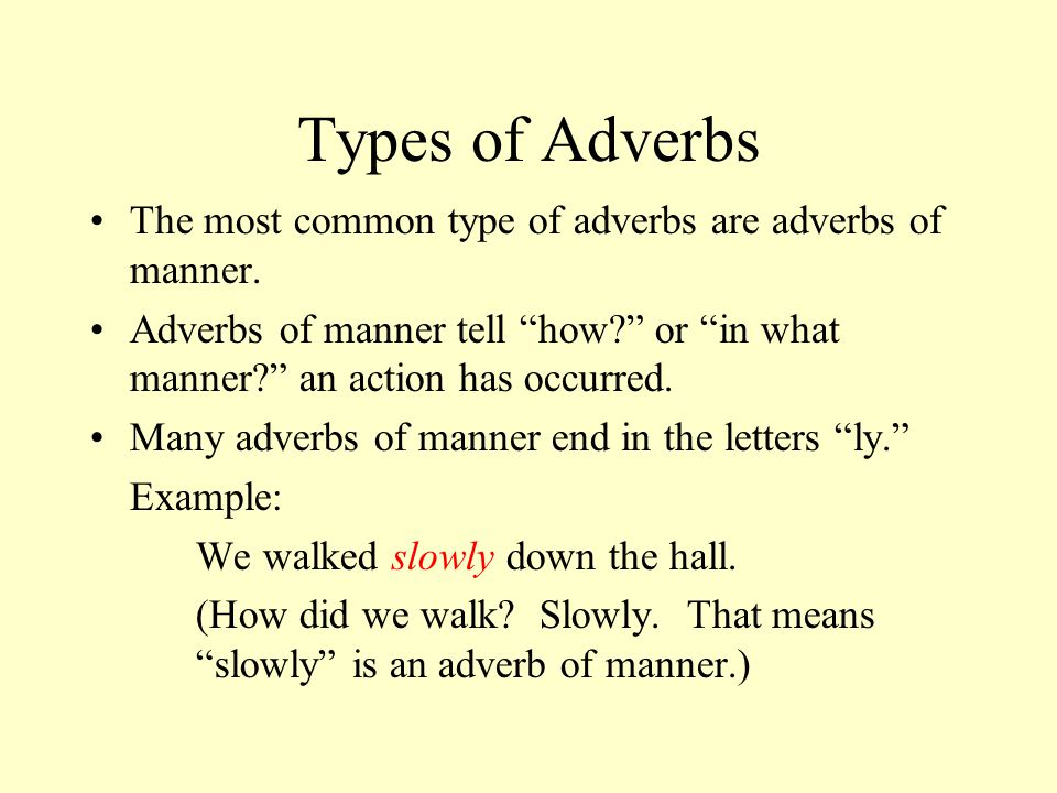 Types of Adverbs The most common type of adverbs are adverbs of manner. Adverbs of manner tell how or in what manner an action has occurred.