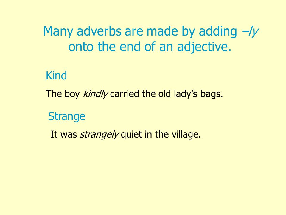 Many adverbs are made by adding –ly onto the end of an adjective.