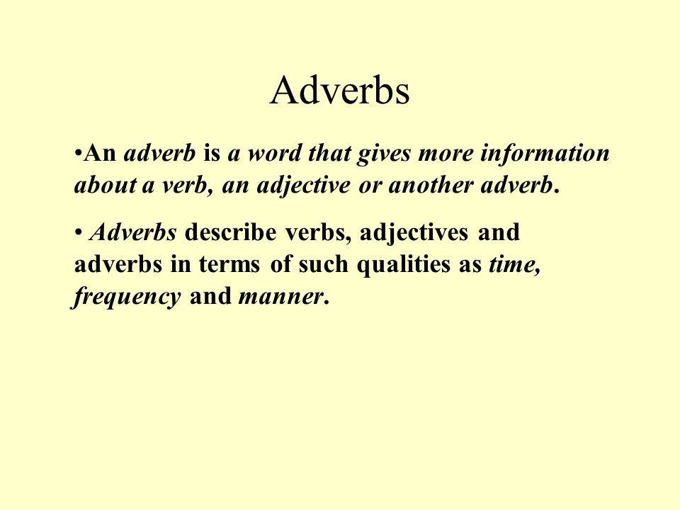 Adverbs An adverb is a word that gives more information about a verb, an adjective or another adverb.