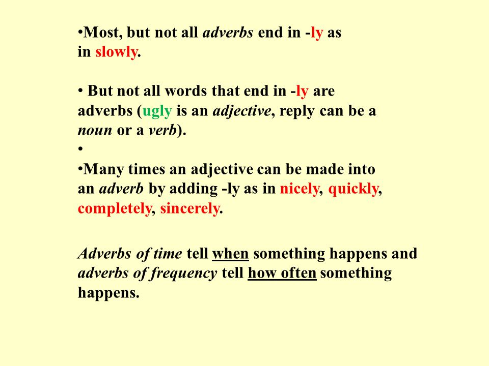 Most, but not all adverbs end in -ly as in slowly.
