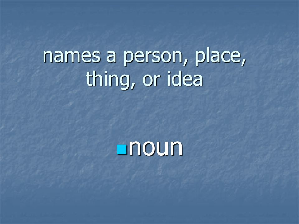 names a person, place, thing, or idea