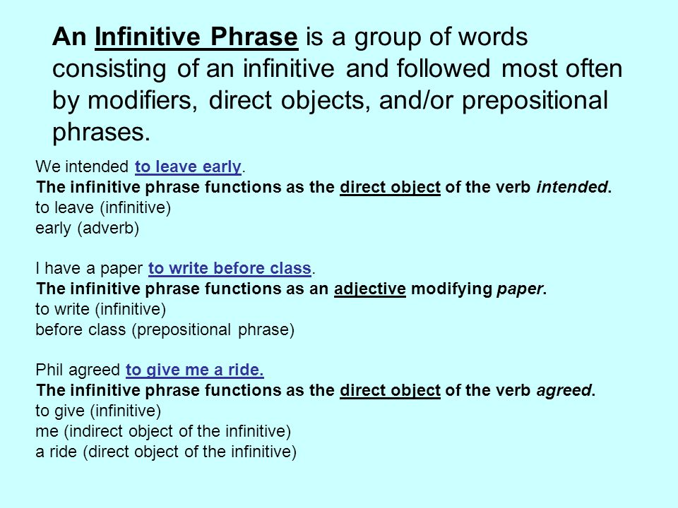 An Infinitive Phrase is a group of words consisting of an infinitive and followed most often by modifiers, direct objects, and/or prepositional phrases.