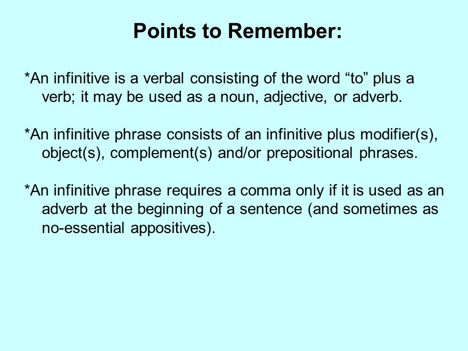 Points to Remember: *An infinitive is a verbal consisting of the word to plus a verb; it may be used as a noun, adjective, or adverb.