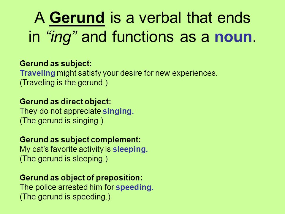 A Gerund is a verbal that ends in ing and functions as a noun.