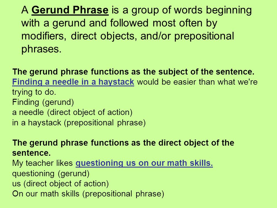 A Gerund Phrase is a group of words beginning with a gerund and followed most often by modifiers, direct objects, and/or prepositional phrases.