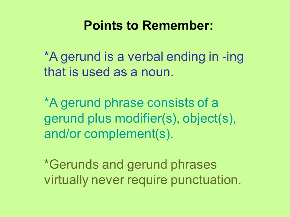 Points to Remember: *A gerund is a verbal ending in -ing that is used as a noun.