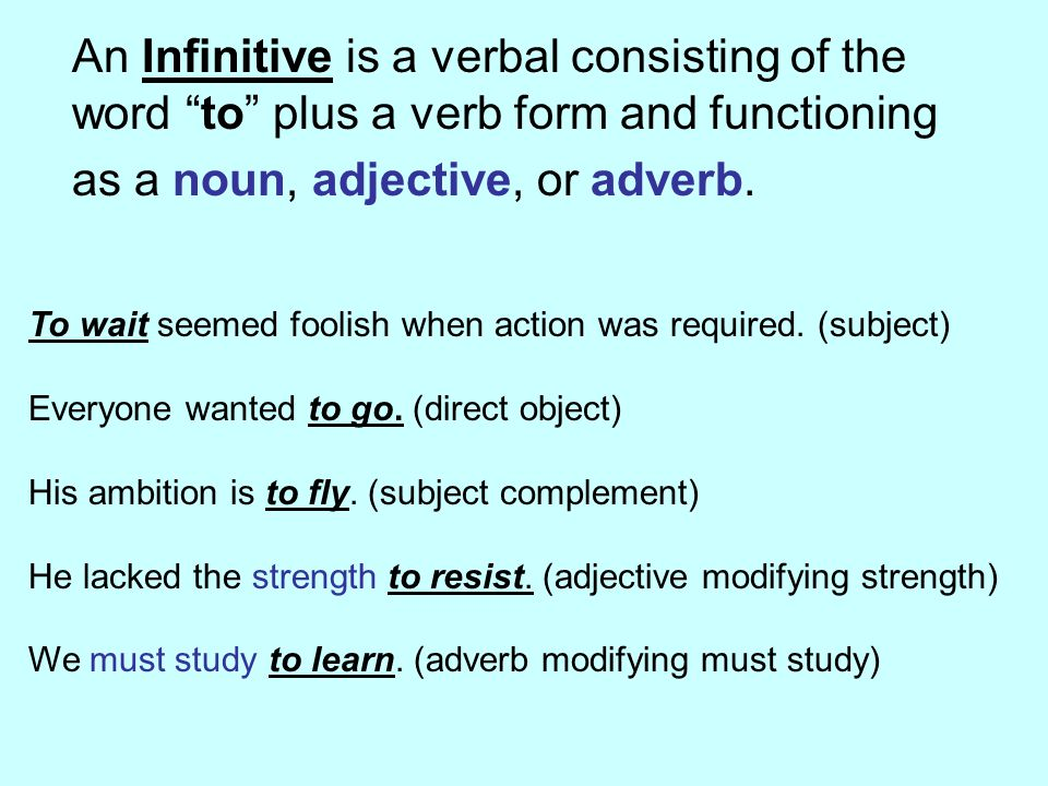 An Infinitive is a verbal consisting of the word to plus a verb form and functioning as a noun, adjective, or adverb.