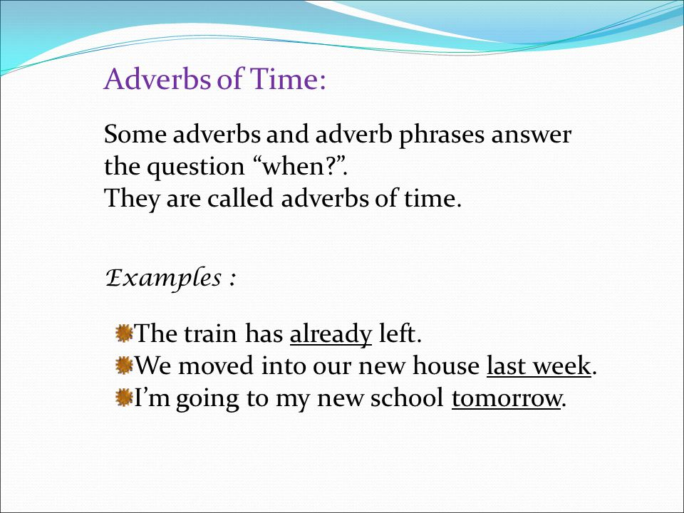 Adverbs of Time: Some adverbs and adverb phrases answer the question when . They are called adverbs of time.