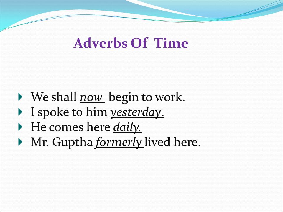 Adverbs Of Time We shall now begin to work. I spoke to him yesterday.