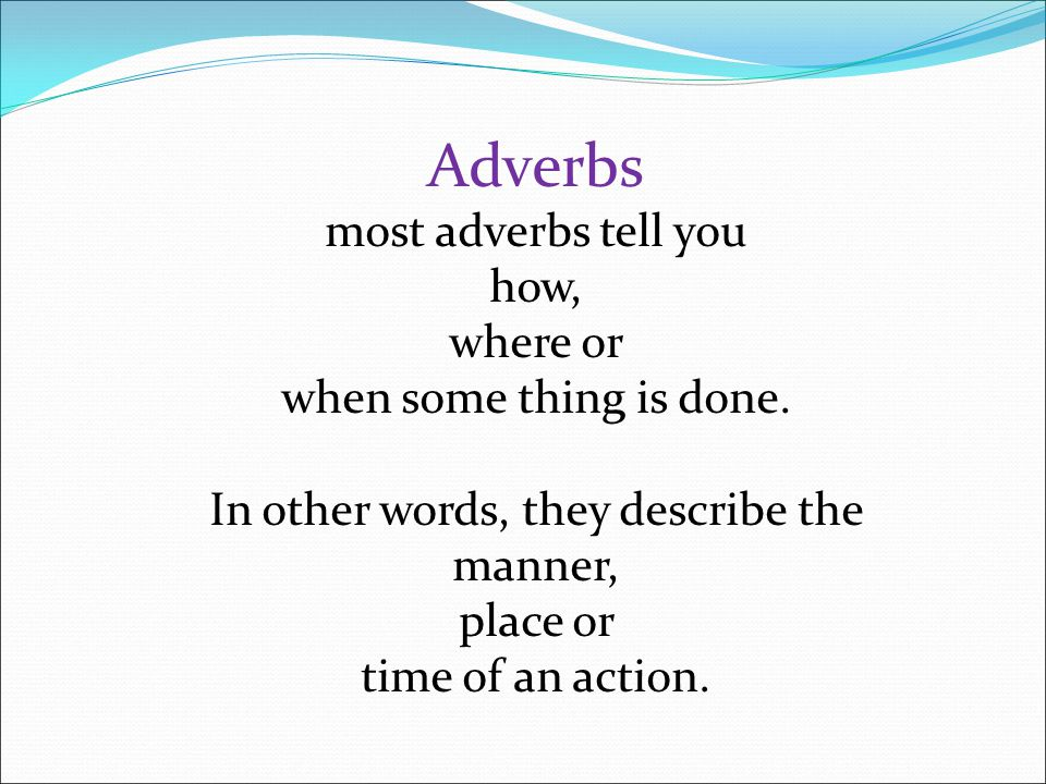 Adverbs most adverbs tell you how, where or when some thing is done