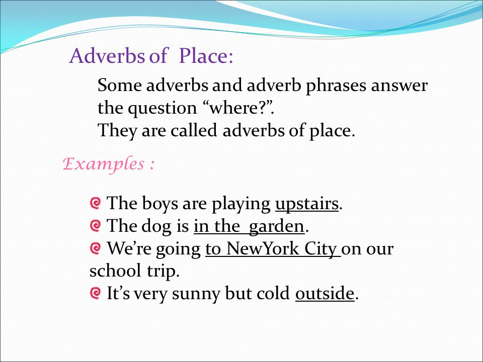 Adverbs of Place: Some adverbs and adverb phrases answer the question where . They are called adverbs of place.