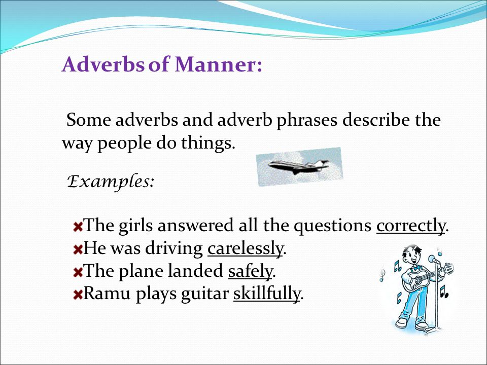Adverbs of Manner: Some adverbs and adverb phrases describe the way people do things. Examples: The girls answered all the questions correctly.