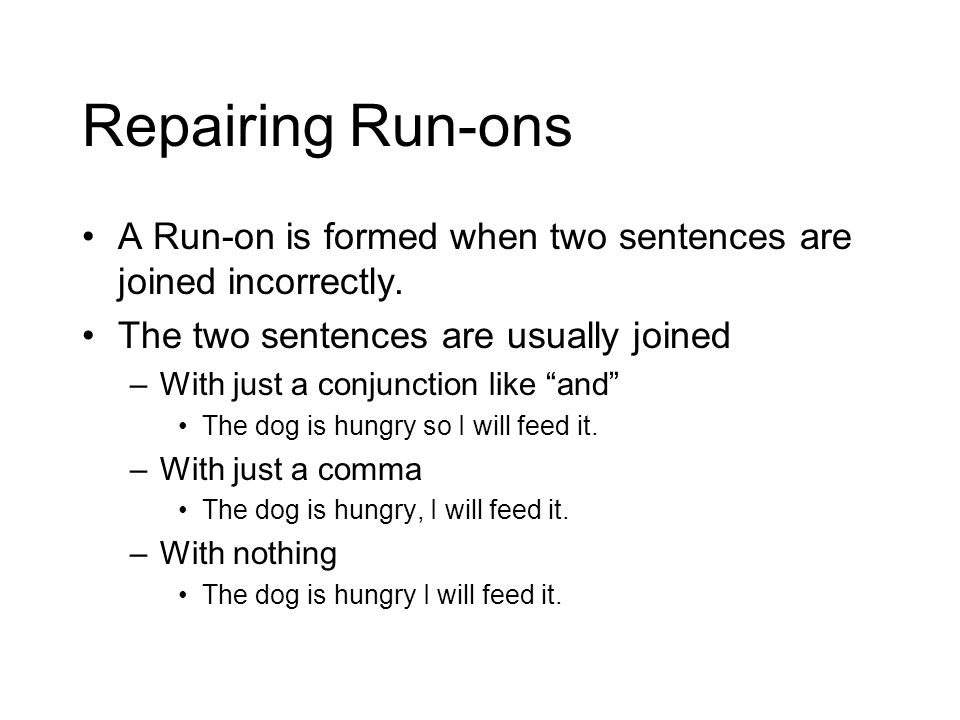 Repairing Run-ons A Run-on is formed when two sentences are joined incorrectly. The two sentences are usually joined.