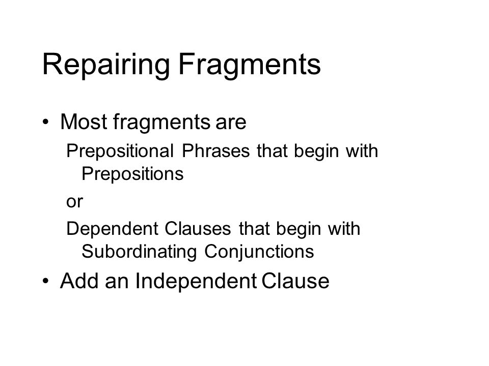 Repairing Fragments Most fragments are Add an Independent Clause