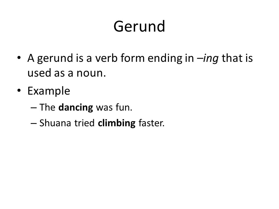 Gerund A gerund is a verb form ending in –ing that is used as a noun.