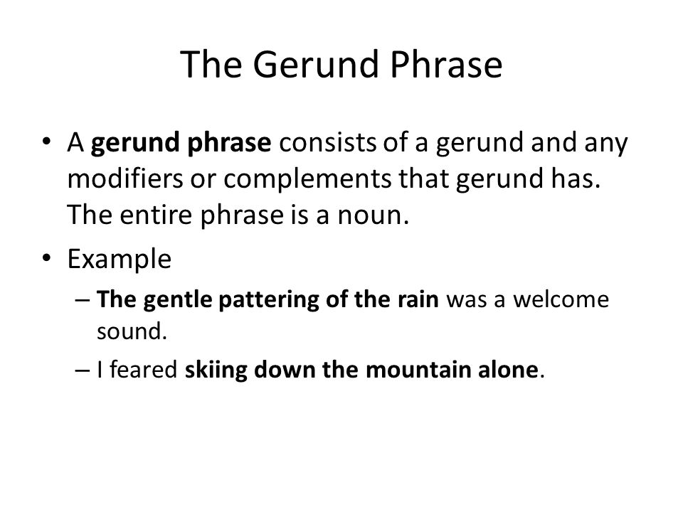The Gerund Phrase A gerund phrase consists of a gerund and any modifiers or complements that gerund has. The entire phrase is a noun.