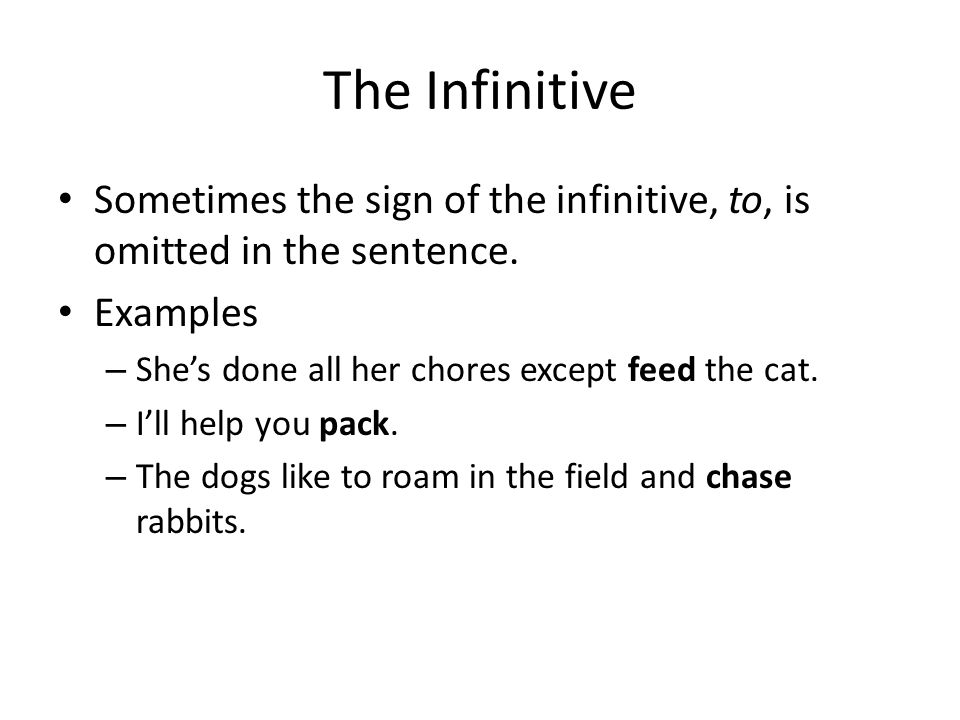 The Infinitive Sometimes the sign of the infinitive, to, is omitted in the sentence. Examples. She's done all her chores except feed the cat.