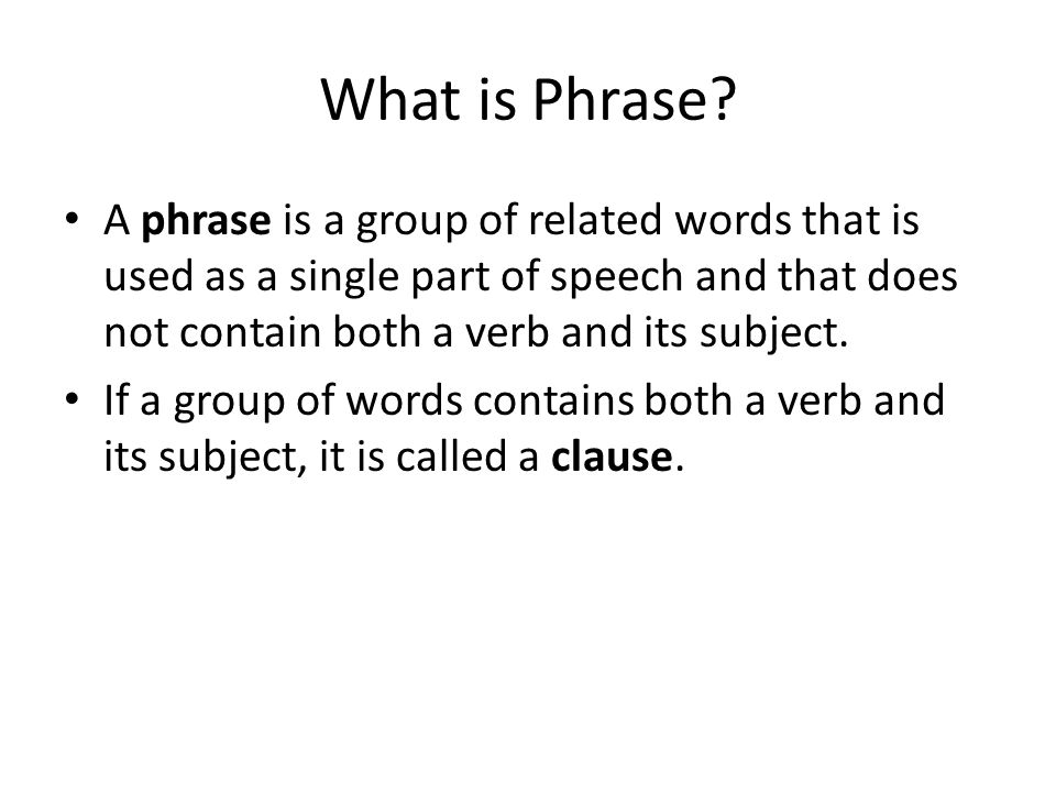 What is Phrase A phrase is a group of related words that is used as a single part of speech and that does not contain both a verb and its subject.