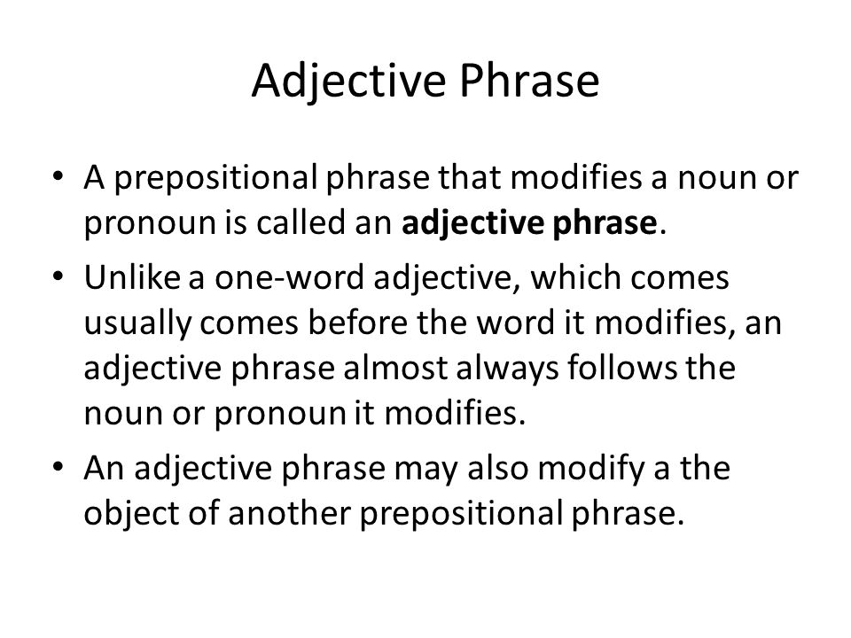 Adjective Phrase A prepositional phrase that modifies a noun or pronoun is called an adjective phrase.