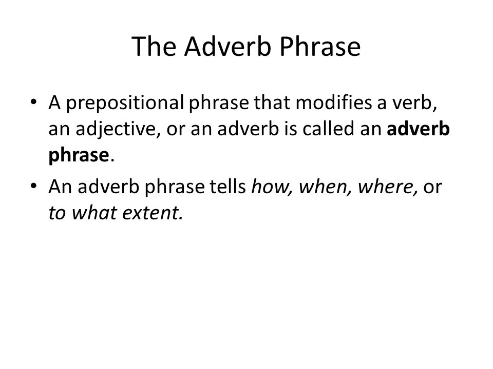 The Adverb Phrase A prepositional phrase that modifies a verb, an adjective, or an adverb is called an adverb phrase.