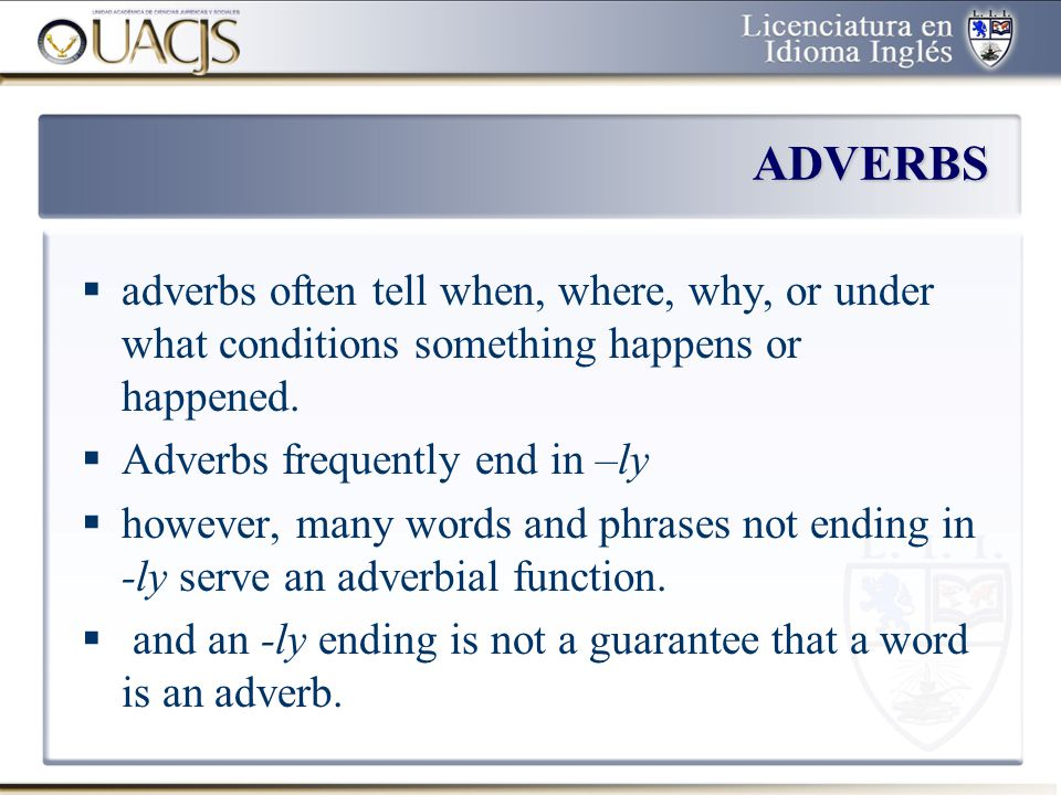ADVERBS adverbs often tell when, where, why, or under what conditions something happens or happened.
