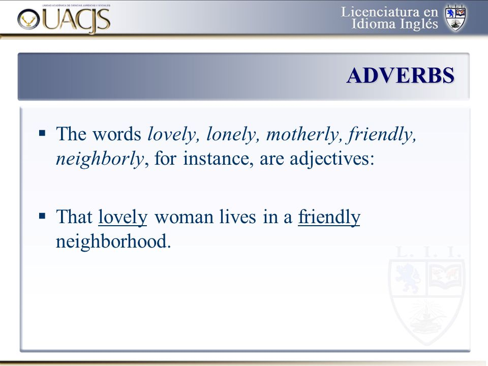 ADVERBS The words lovely, lonely, motherly, friendly, neighborly, for instance, are adjectives: That lovely woman lives in a friendly neighborhood.