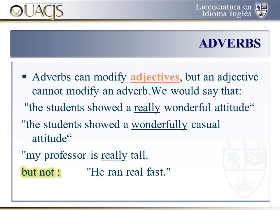 ADVERBS Adverbs can modify adjectives, but an adjective cannot modify an adverb.We would say that: the students showed a really wonderful attitude