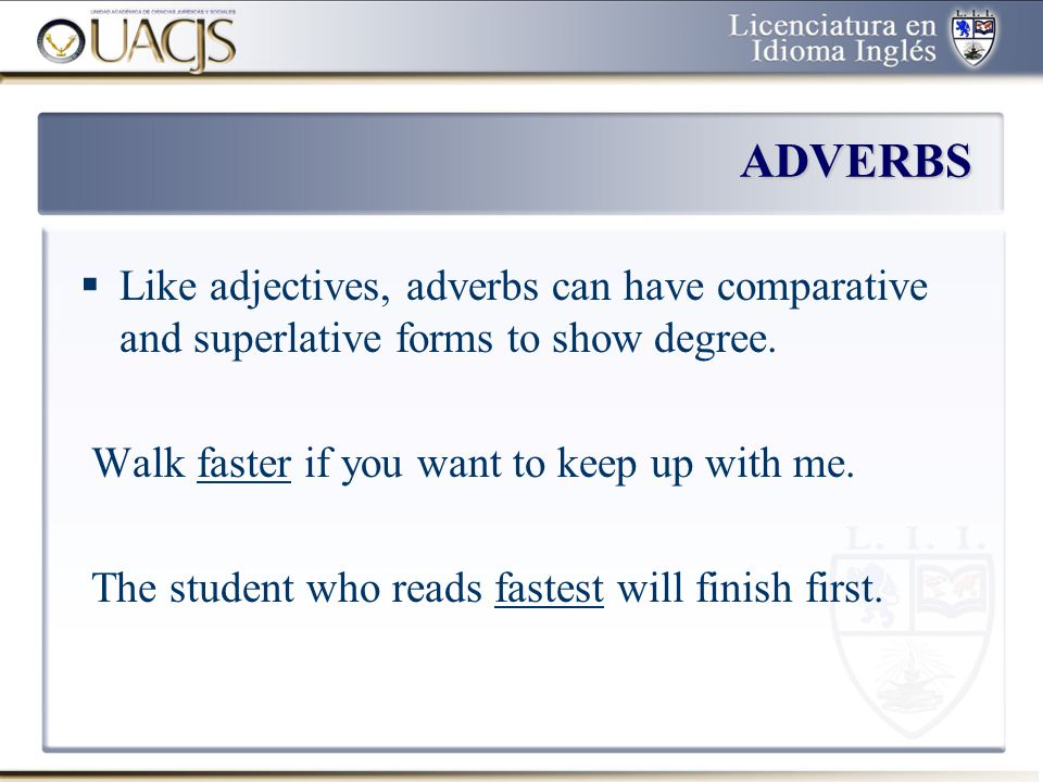 ADVERBS Like adjectives, adverbs can have comparative and superlative forms to show degree. Walk faster if you want to keep up with me.