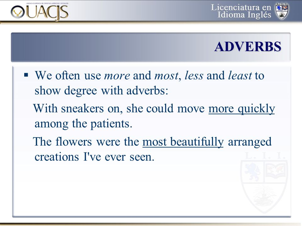 ADVERBS We often use more and most, less and least to show degree with adverbs: With sneakers on, she could move more quickly among the patients.