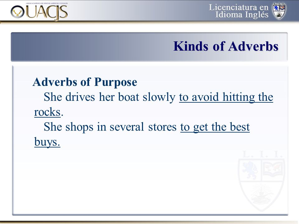Kinds of Adverbs Adverbs of Purpose She drives her boat slowly to avoid hitting the rocks.