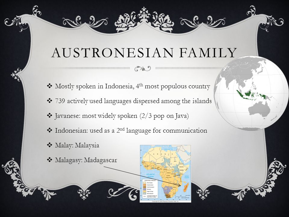 Austronesian Family Mostly spoken in Indonesia, 4th most populous country. 739 actively used languages dispersed among the islands.