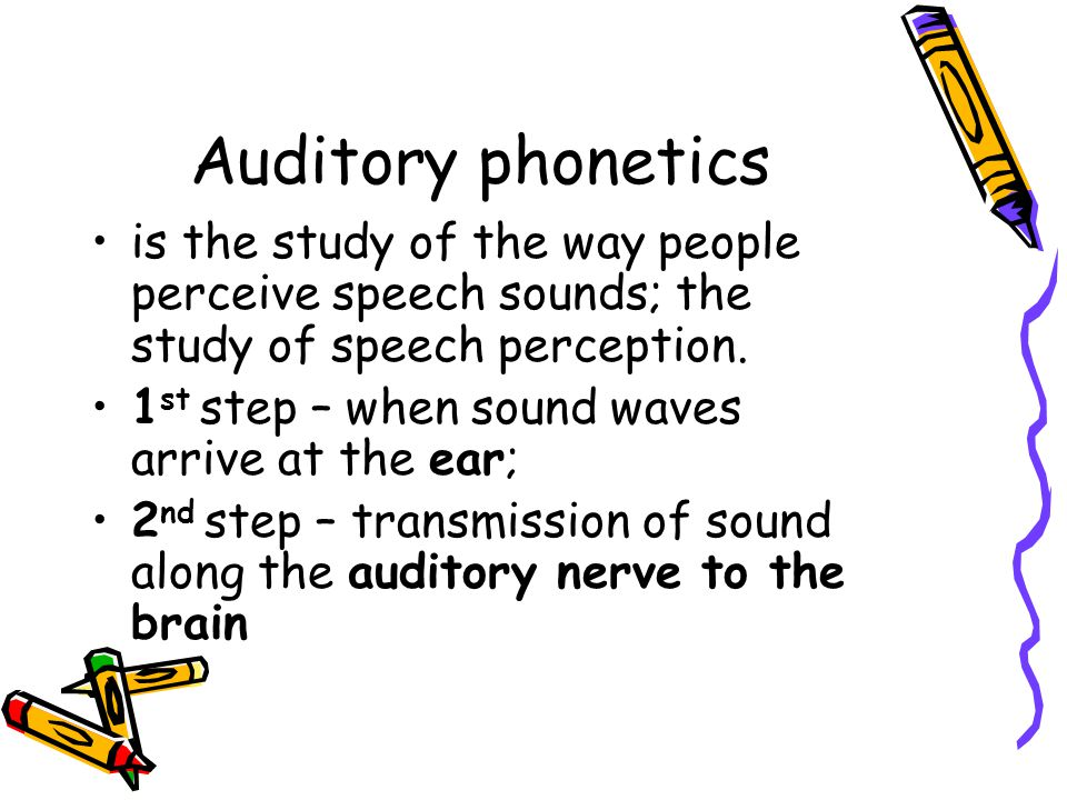 Auditory phonetics is the study of the way people perceive speech sounds; the study of speech perception.