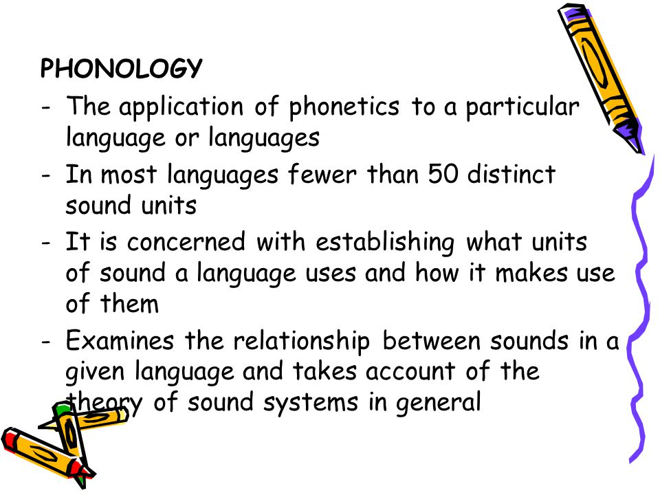 PHONOLOGY The application of phonetics to a particular language or languages. In most languages fewer than 50 distinct sound units.