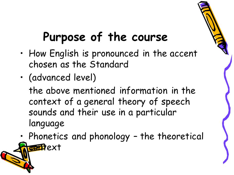 Purpose of the course How English is pronounced in the accent chosen as the Standard. (advanced level)