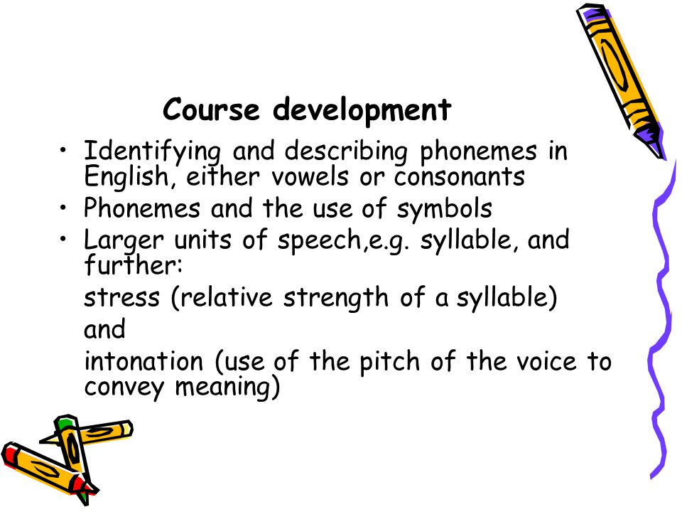Course development Identifying and describing phonemes in English, either vowels or consonants. Phonemes and the use of symbols.