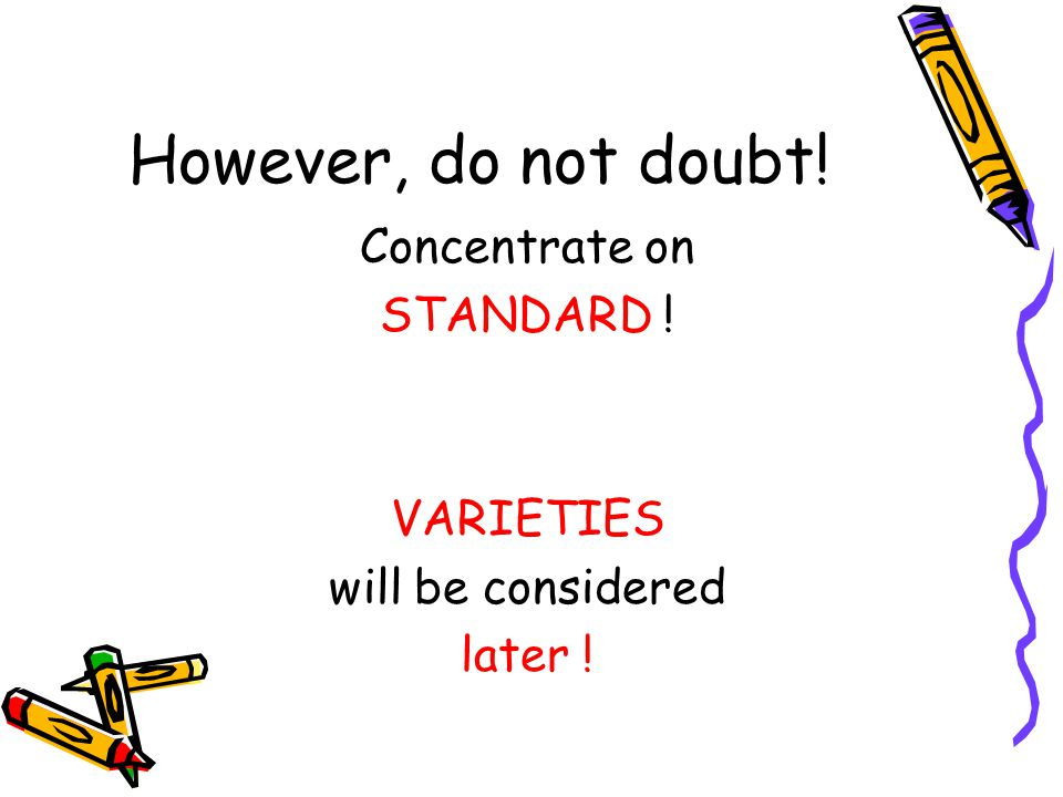 However, do not doubt! Concentrate on STANDARD ! VARIETIES