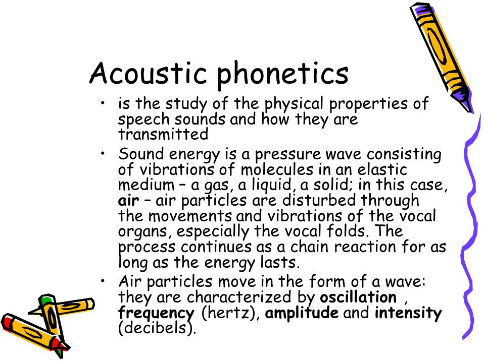 Acoustic phonetics is the study of the physical properties of speech sounds and how they are transmitted.
