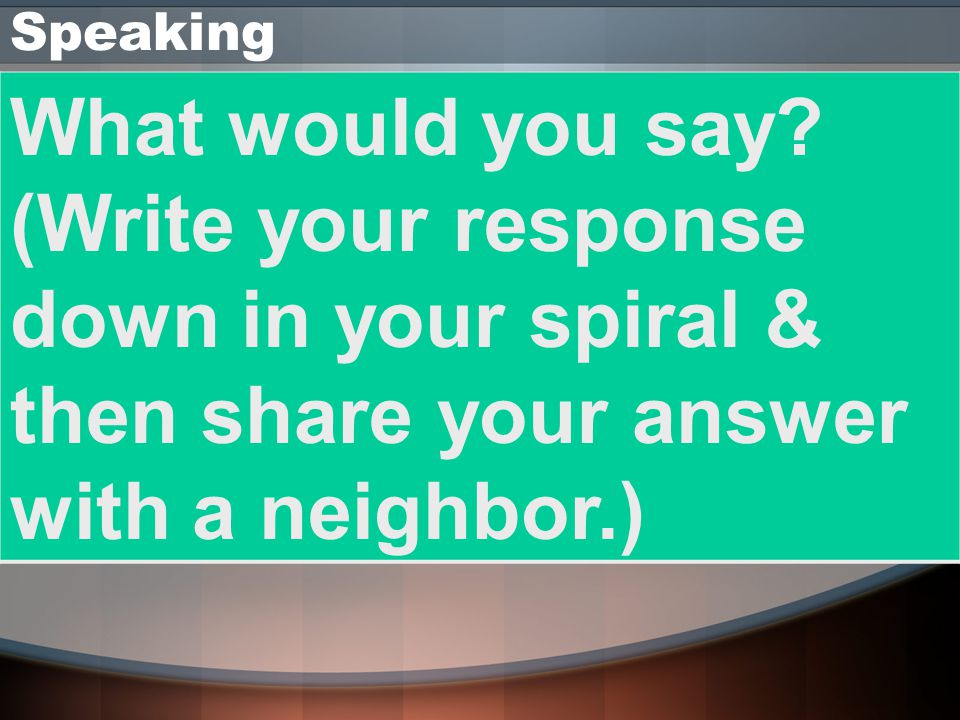 Speaking What would you say (Write your response down in your spiral & then share your answer with a neighbor.)